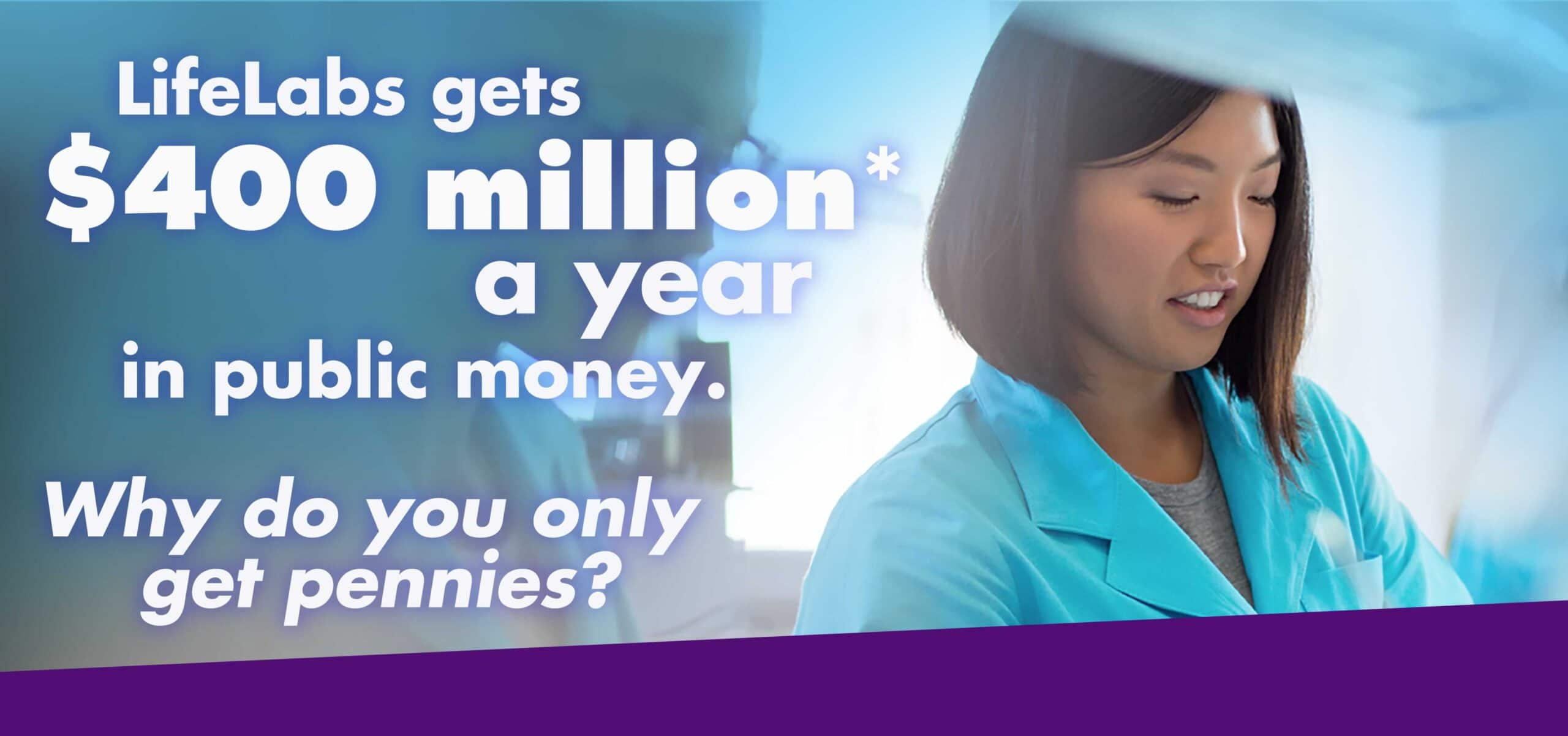 Life Labs gets $400 million a year in public money. Why do you only get pennies?